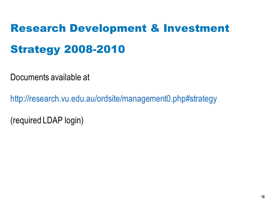 16 Research Development & Investment Strategy 2008-2010 Documents available at http://research.vu.edu.au/ordsite/management0.php#strategy (required LDAP login)