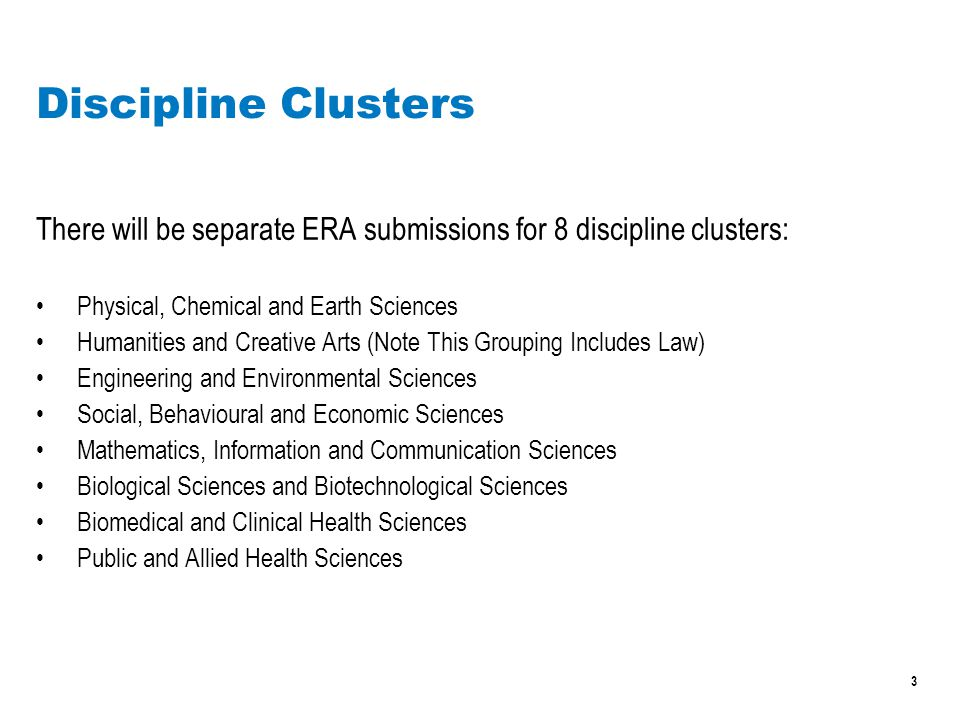 3 There will be separate ERA submissions for 8 discipline clusters: Physical, Chemical and Earth Sciences Humanities and Creative Arts (Note This Grouping Includes Law) Engineering and Environmental Sciences Social, Behavioural and Economic Sciences Mathematics, Information and Communication Sciences Biological Sciences and Biotechnological Sciences Biomedical and Clinical Health Sciences Public and Allied Health Sciences Discipline Clusters