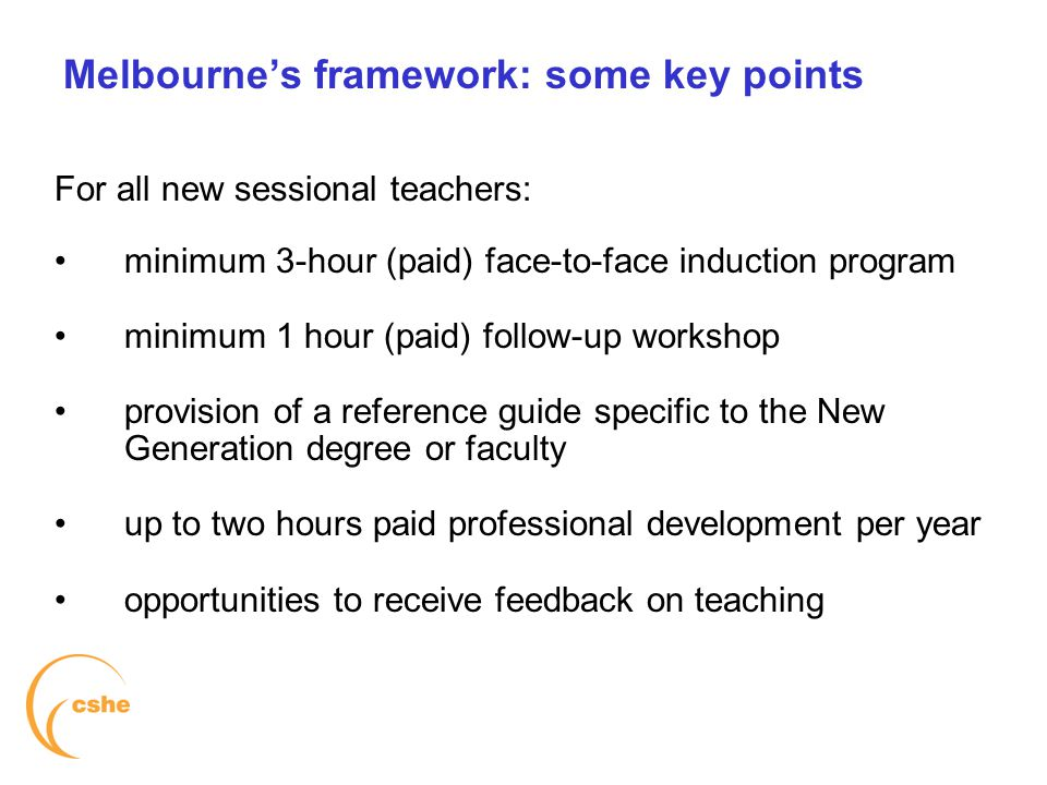 The University of Melbourne > Centre for the Study of Higher Education Melbourne's framework: some key points For all new sessional teachers: minimum 3-hour (paid) face-to-face induction program minimum 1 hour (paid) follow-up workshop provision of a reference guide specific to the New Generation degree or faculty up to two hours paid professional development per year opportunities to receive feedback on teaching