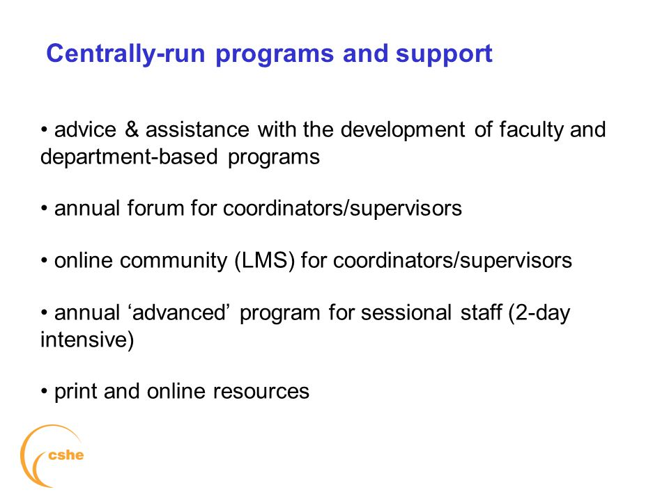 Centrally-run programs and support advice & assistance with the development of faculty and department-based programs annual forum for coordinators/supervisors online community (LMS) for coordinators/supervisors annual 'advanced' program for sessional staff (2-day intensive) print and online resources