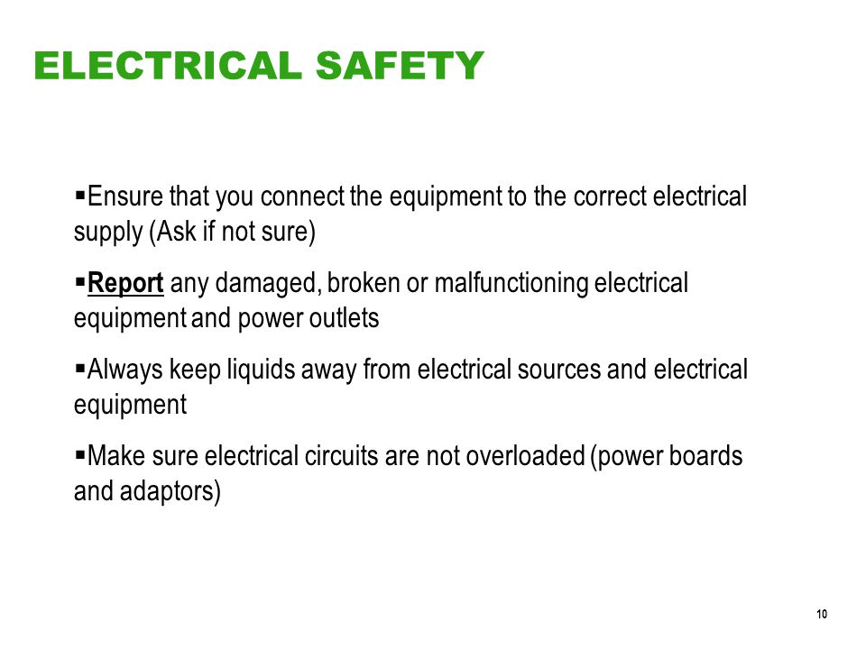 10 ELECTRICAL SAFETY  Ensure that you connect the equipment to the correct electrical supply (Ask if not sure)  Report any damaged, broken or malfunctioning electrical equipment and power outlets  Always keep liquids away from electrical sources and electrical equipment  Make sure electrical circuits are not overloaded (power boards and adaptors)