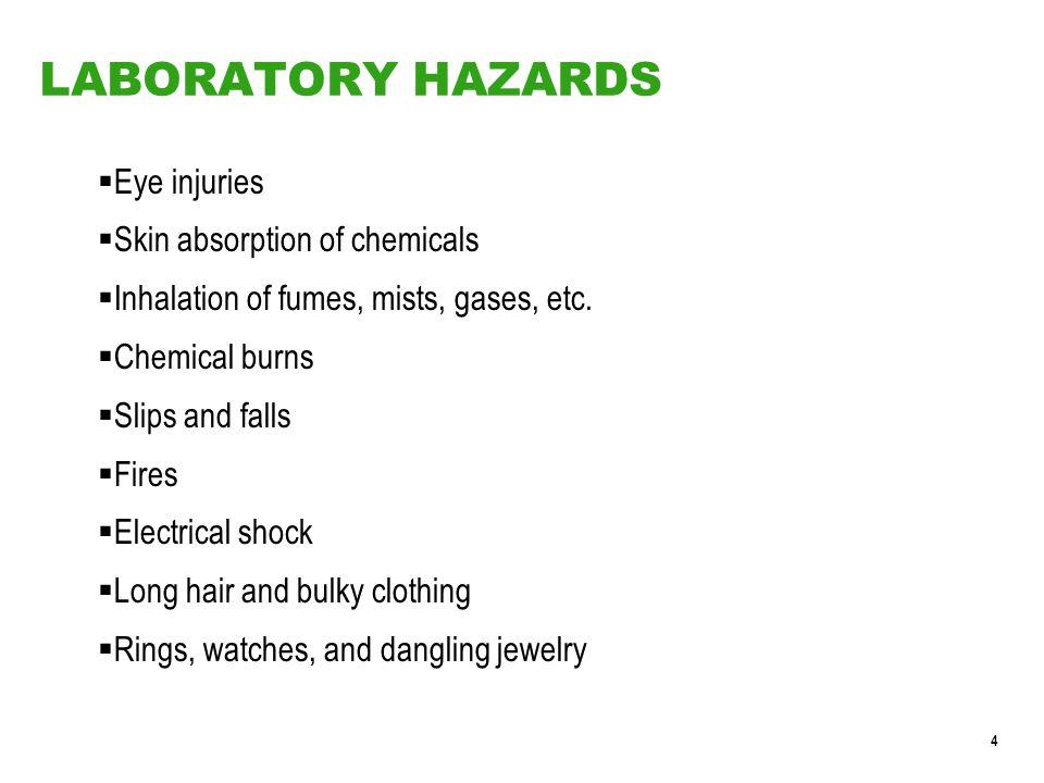 4 LABORATORY HAZARDS  Eye injuries  Skin absorption of chemicals  Inhalation of fumes, mists, gases, etc.