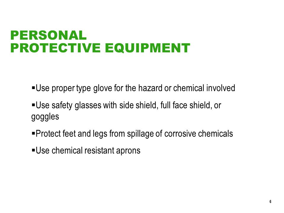 6  Use proper type glove for the hazard or chemical involved  Use safety glasses with side shield, full face shield, or goggles  Protect feet and legs from spillage of corrosive chemicals  Use chemical resistant aprons