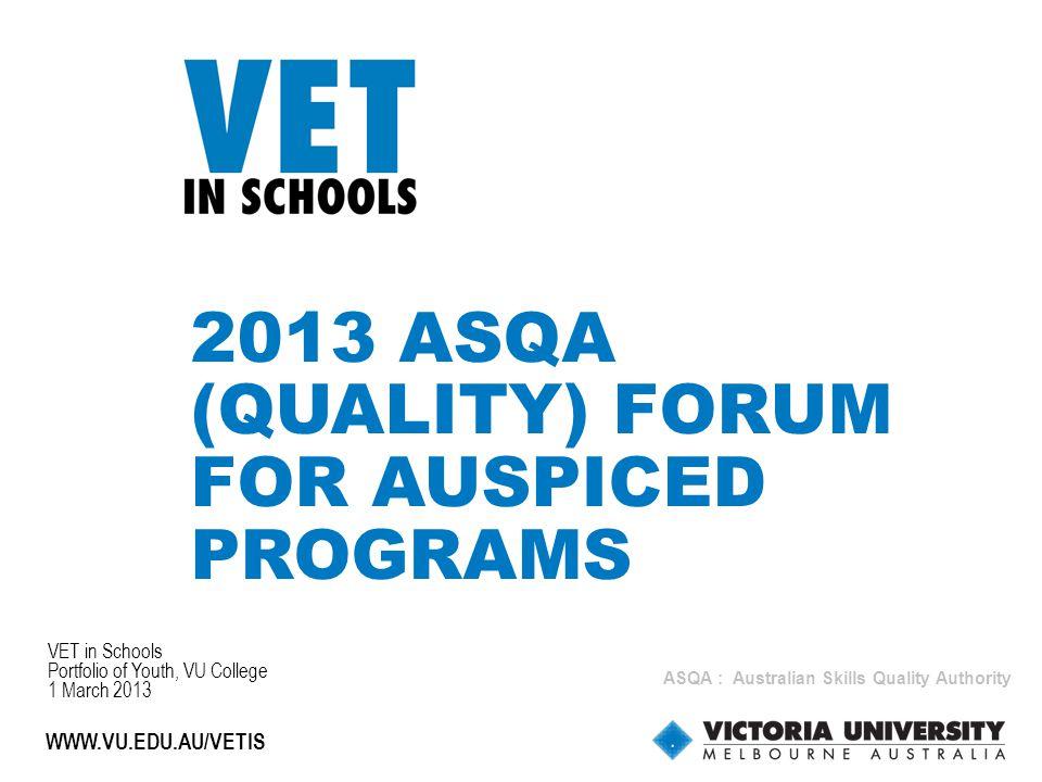 1 WWW.VU.EDU.AU/VETIS 2013 ASQA (QUALITY) FORUM FOR AUSPICED PROGRAMS VET in Schools Portfolio of Youth, VU College 1 March 2013 ASQA : Australian Skills Quality Authority