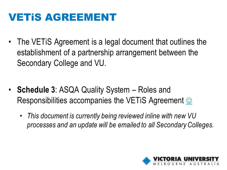 11 VETiS AGREEMENT The VETiS Agreement is a legal document that outlines the establishment of a partnership arrangement between the Secondary College and VU.