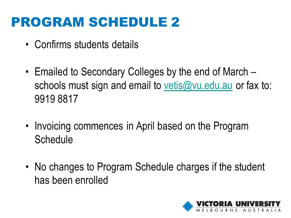 14 PROGRAM SCHEDULE 2 Confirms students details Emailed to Secondary Colleges by the end of March – schools must sign and email to vetis@vu.edu.au or fax to: 9919 8817vetis@vu.edu.au Invoicing commences in April based on the Program Schedule No changes to Program Schedule charges if the student has been enrolled