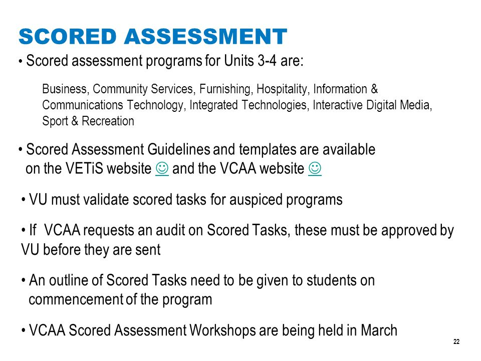 22 SCORED ASSESSMENT Scored assessment programs for Units 3-4 are: Business, Community Services, Furnishing, Hospitality, Information & Communications Technology, Integrated Technologies, Interactive Digital Media, Sport & Recreation Scored Assessment Guidelines and templates are available on the VETiS website and the VCAA website VU must validate scored tasks for auspiced programs If VCAA requests an audit on Scored Tasks, these must be approved by VU before they are sent An outline of Scored Tasks need to be given to students on commencement of the program VCAA Scored Assessment Workshops are being held in March