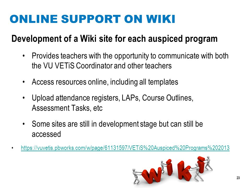 23 ONLINE SUPPORT ON WIKI Development of a Wiki site for each auspiced program Provides teachers with the opportunity to communicate with both the VU VETiS Coordinator and other teachers Access resources online, including all templates Upload attendance registers, LAPs, Course Outlines, Assessment Tasks, etc Some sites are still in development stage but can still be accessed https://vuvetis.pbworks.com/w/page/61131597/VETiS%20Auspiced%20Programs%202013