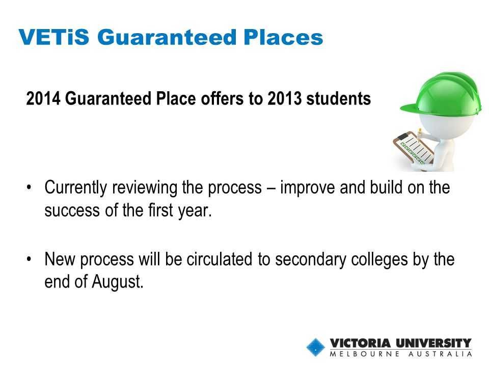 27 VETiS Guaranteed Places 2014 Guaranteed Place offers to 2013 students Currently reviewing the process – improve and build on the success of the first year.