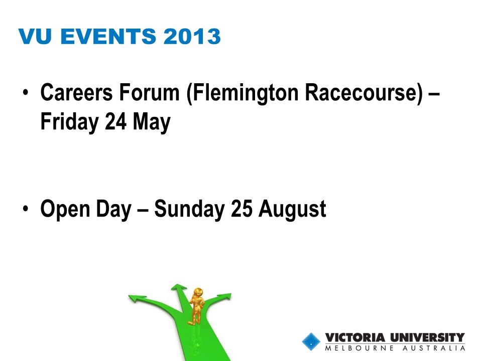 28 VU EVENTS 2013 Careers Forum (Flemington Racecourse) – Friday 24 May Open Day – Sunday 25 August