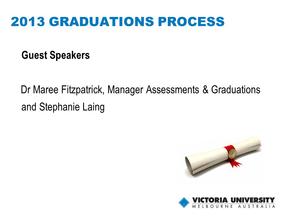 6 2013 GRADUATIONS PROCESS Guest Speakers Dr Maree Fitzpatrick, Manager Assessments & Graduations and Stephanie Laing