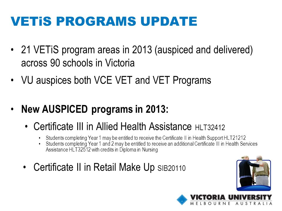 7 21 VETiS program areas in 2013 (auspiced and delivered) across 90 schools in Victoria VU auspices both VCE VET and VET Programs New AUSPICED programs in 2013: Certificate III in Allied Health Assistance HLT32412 Students completing Year 1 may be entitled to receive the Certificate II in Health Support HLT21212 Students completing Year 1 and 2 may be entitled to receive an additional Certificate III in Health Services Assistance HLT32512 with credits in Diploma in Nursing Certificate II in Retail Make Up SIB20110 VETiS PROGRAMS UPDATE