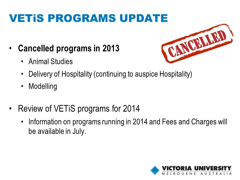 9 VETiS PROGRAMS UPDATE Cancelled programs in 2013 Animal Studies Delivery of Hospitality (continuing to auspice Hospitality) Modelling Review of VETiS programs for 2014 Information on programs running in 2014 and Fees and Charges will be available in July.