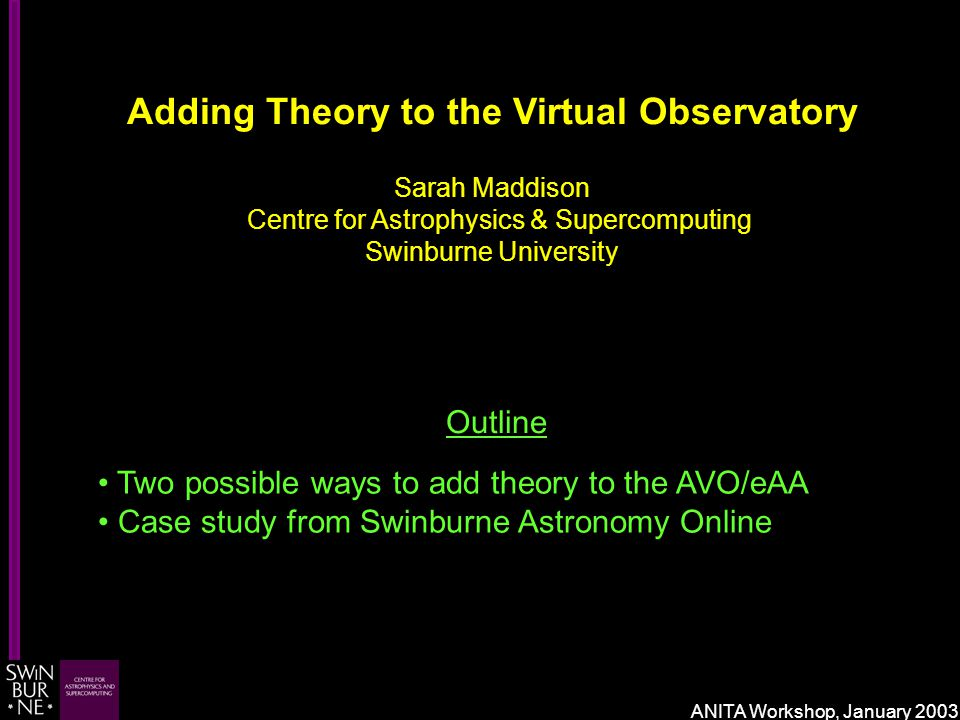 Adding Theory to the Virtual Observatory Sarah Maddison Centre for Astrophysics & Supercomputing Swinburne University Outline Two possible ways to add theory to the AVO/eAA Case study from Swinburne Astronomy Online ANITA Workshop, January 2003