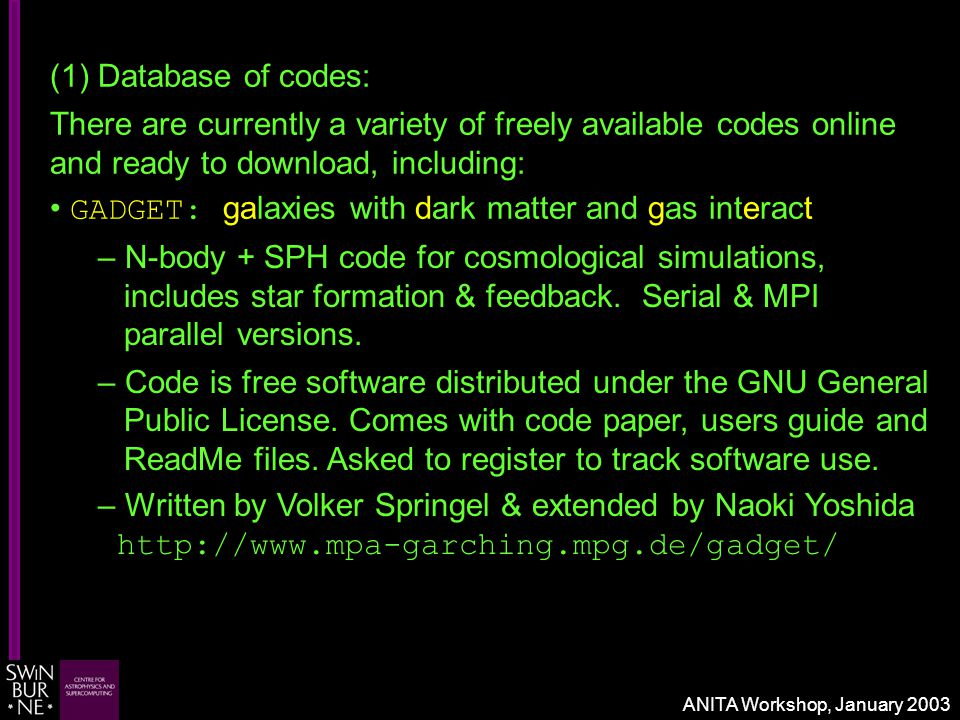 (1) Database of codes: There are currently a variety of freely available codes online and ready to download, including: GADGET: galaxies with dark matter and gas interact – N-body + SPH code for cosmological simulations, includes star formation & feedback.