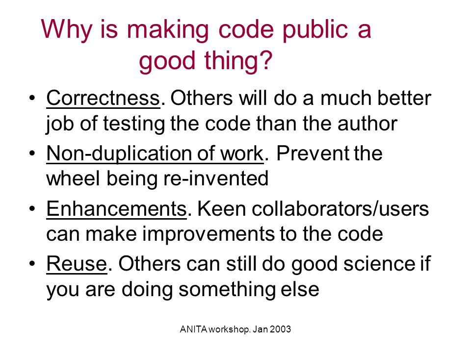 ANITA workshop. Jan 2003 Why is making code public a good thing? Correctness. Others will do a much better job of testing the code than the author Non