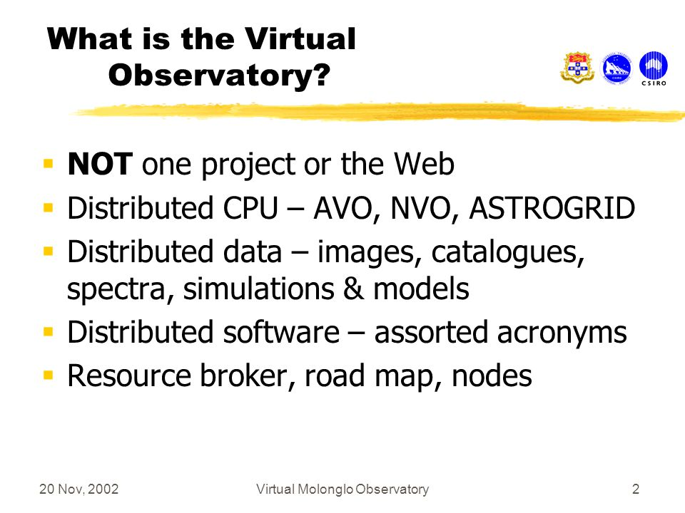 20 Nov, 2002Virtual Molonglo Observatory23 Discussion: paradigm for a small country 1.Identify strengths or special roles in the international context 2.Identify any major international partners gains from the involvement 3.Identify gains for the small country from involvement in the project 4.Identify a realistic niche for a significant contribution 5.If any of 1- 4 are missing, withdraw!