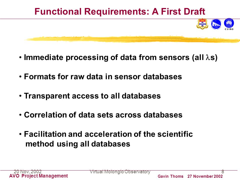 20 Nov, 2002Virtual Molonglo Observatory8 AVO Project Management Functional Requirements: A First Draft Immediate processing of data from sensors (all s) Formats for raw data in sensor databases Transparent access to all databases Correlation of data sets across databases Facilitation and acceleration of the scientific method using all databases Gavin Thoms 27 November 2002