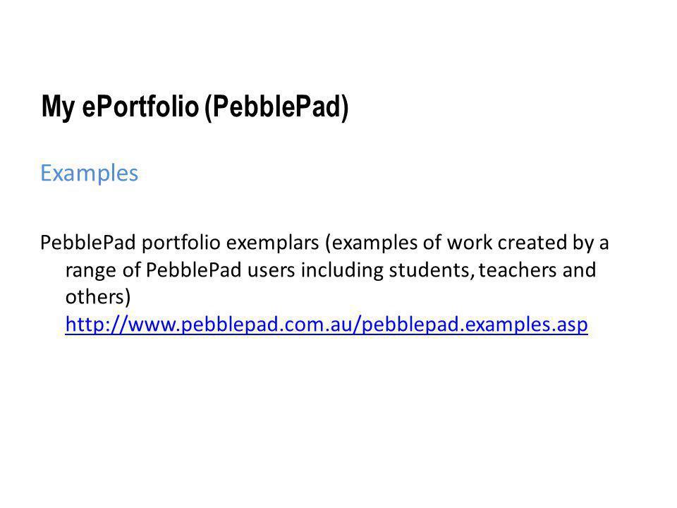 My ePortfolio (PebblePad) Examples PebblePad portfolio exemplars (examples of work created by a range of PebblePad users including students, teachers
