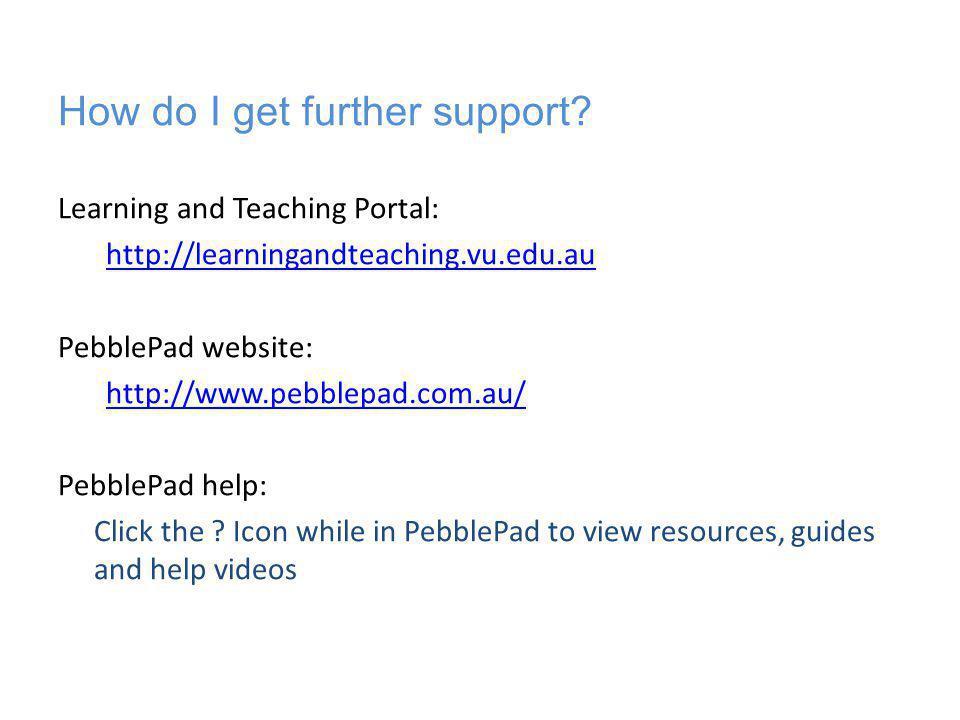 How do I get further support? Learning and Teaching Portal: http://learningandteaching.vu.edu.au PebblePad website: http://www.pebblepad.com.au/ Pebbl