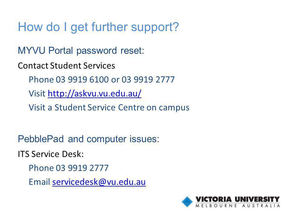 How do I get further support? MYVU Portal password reset: Contact Student Services Phone 03 9919 6100 or 03 9919 2777 Visit http://askvu.vu.edu.au/htt