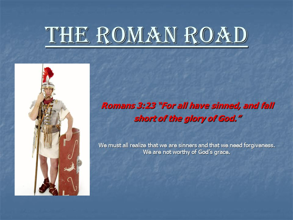 The Roman Road Romans 1:20-21: For since the creation of the world His invisible attributes are clearly seen, being understood by the things that are made, even His eternal power and Godhead, so that they are without excuse, because, although they knew God, they did not glorify Him as God, nor were thankful, but became futile in their thoughts, and their foolish hearts were darkened. We must acknowledge God as the Creator of everything and accept our humble position in God s creation.