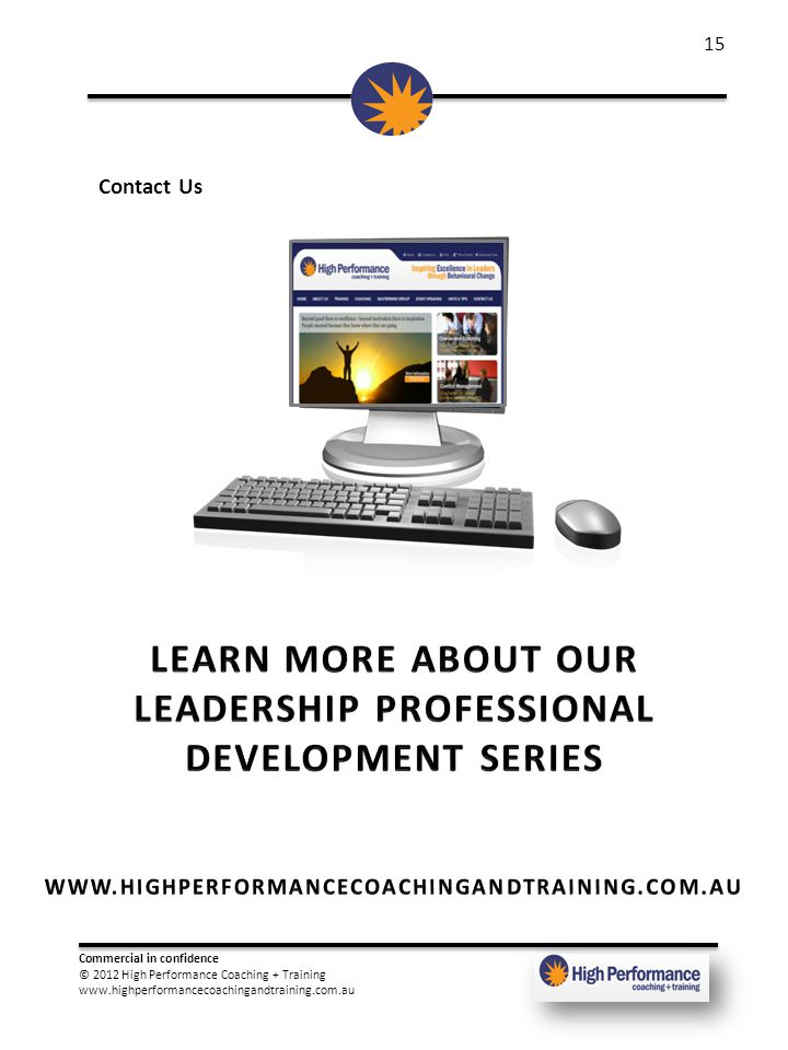 Commercial in confidence © 2012 High Performance Coaching + Training www.highperformancecoachingandtraining.com.au 15 Contact Us