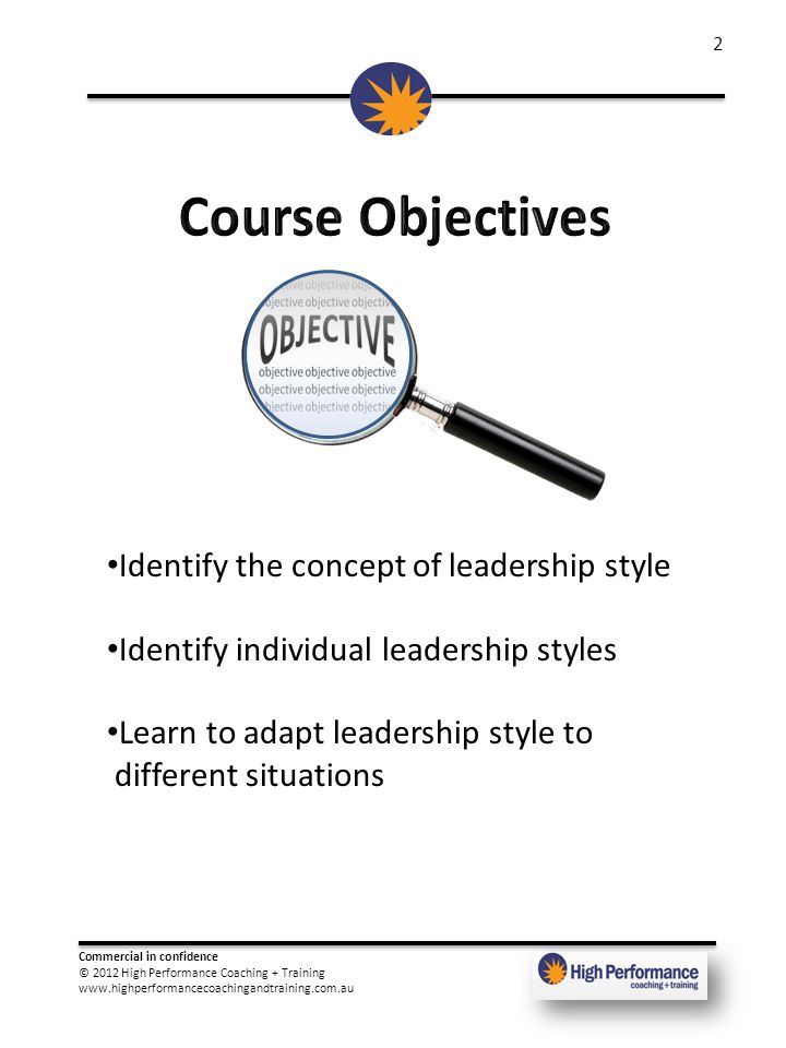 Commercial in confidence © 2012 High Performance Coaching + Training www.highperformancecoachingandtraining.com.au 2 Identify the concept of leadership style Identify individual leadership styles Learn to adapt leadership style to different situations