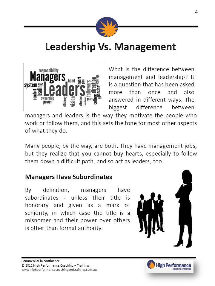 Commercial in confidence © 2012 High Performance Coaching + Training www.highperformancecoachingandtraining.com.au 4 What is the difference between management and leadership.