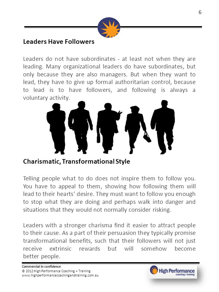 Commercial in confidence © 2012 High Performance Coaching + Training www.highperformancecoachingandtraining.com.au 6 Leaders Have Followers Leaders do not have subordinates - at least not when they are leading.
