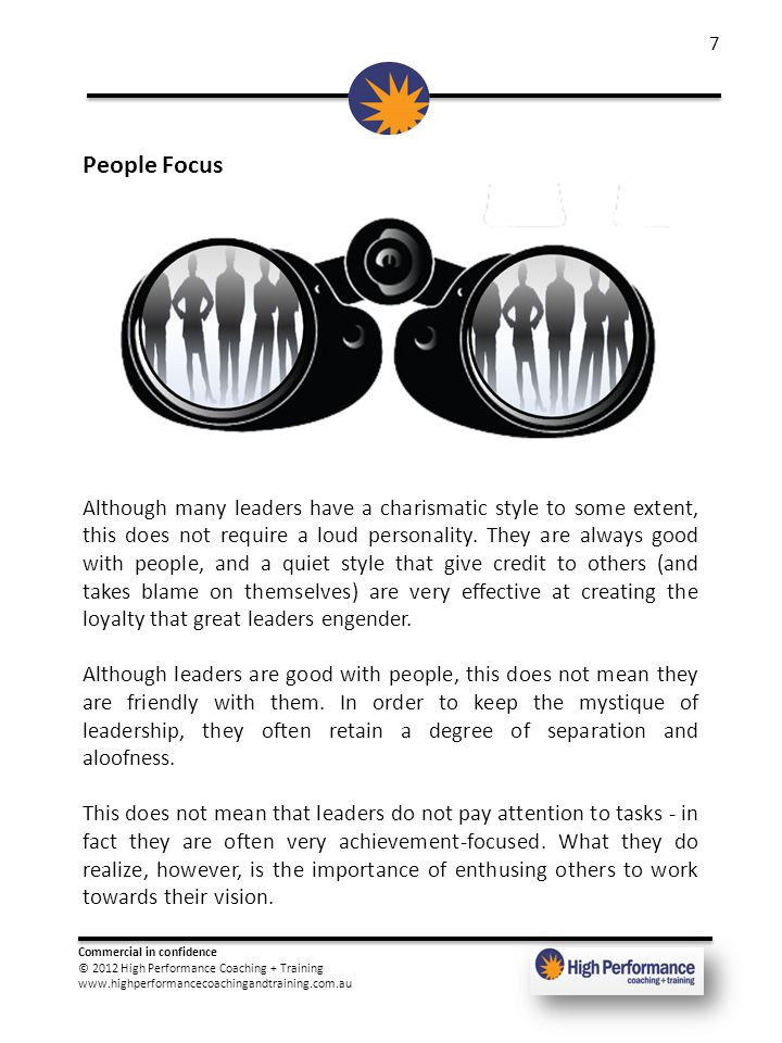 Commercial in confidence © 2012 High Performance Coaching + Training www.highperformancecoachingandtraining.com.au 7 People Focus Although many leaders have a charismatic style to some extent, this does not require a loud personality.