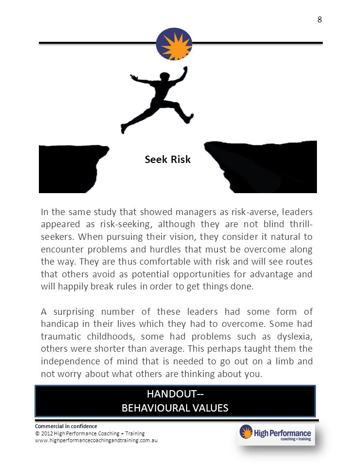 Commercial in confidence © 2012 High Performance Coaching + Training www.highperformancecoachingandtraining.com.au 8 Seek Risk In the same study that showed managers as risk-averse, leaders appeared as risk-seeking, although they are not blind thrill- seekers.