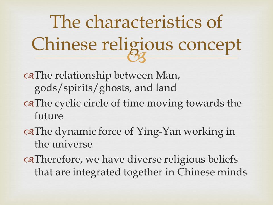   The relationship between Man, gods/spirits/ghosts, and land  The cyclic circle of time moving towards the future  The dynamic force of Ying-Yan working in the universe  Therefore, we have diverse religious beliefs that are integrated together in Chinese minds The characteristics of Chinese religious concept