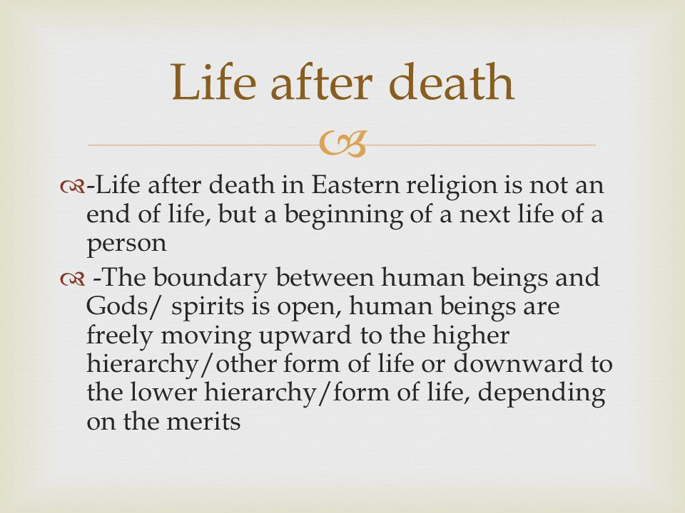   -Life after death in Eastern religion is not an end of life, but a beginning of a next life of a person  -The boundary between human beings and Gods/ spirits is open, human beings are freely moving upward to the higher hierarchy/other form of life or downward to the lower hierarchy/form of life, depending on the merits Life after death