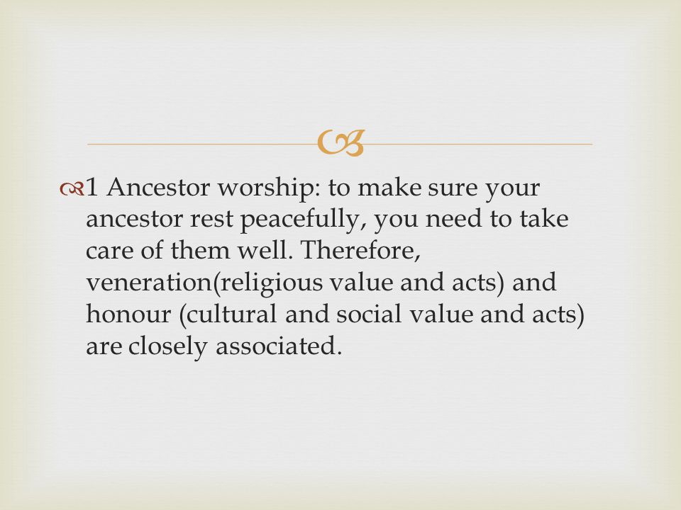   1 Ancestor worship: to make sure your ancestor rest peacefully, you need to take care of them well. Therefore, veneration(religious value and acts