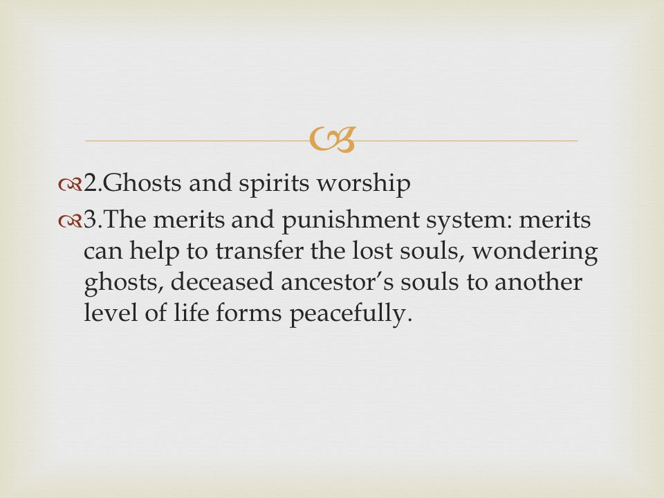   2.Ghosts and spirits worship  3.The merits and punishment system: merits can help to transfer the lost souls, wondering ghosts, deceased ancestor's souls to another level of life forms peacefully.