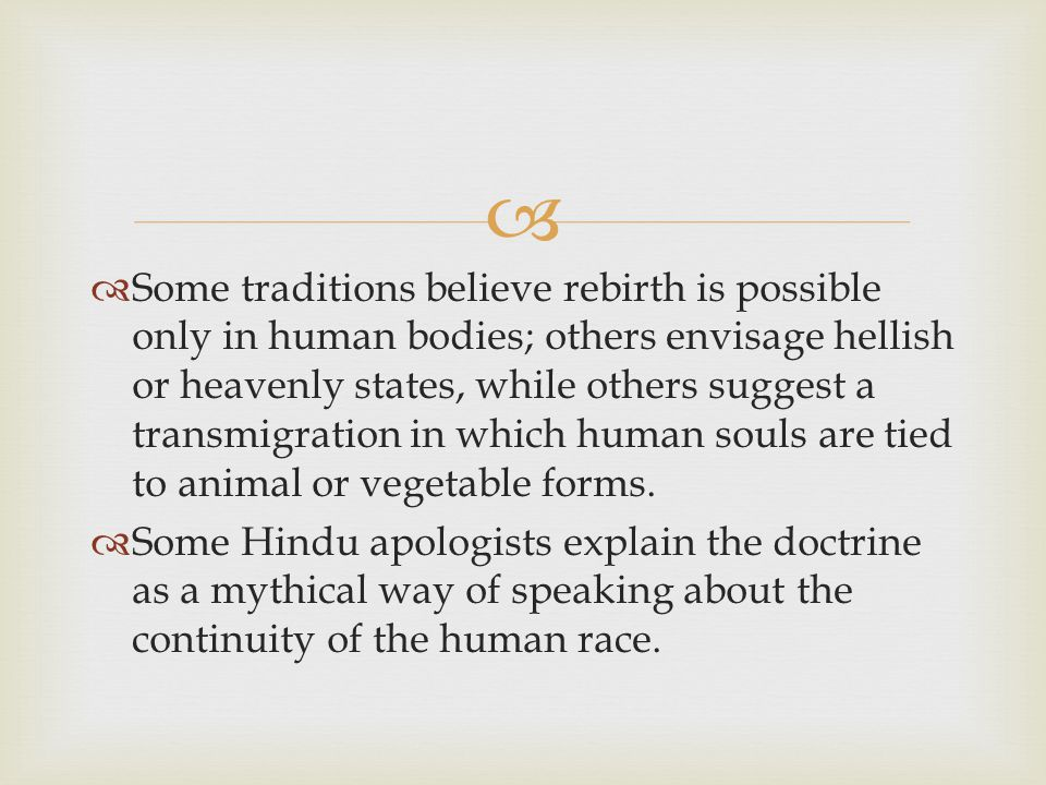   Some traditions believe rebirth is possible only in human bodies; others envisage hellish or heavenly states, while others suggest a transmigration in which human souls are tied to animal or vegetable forms.