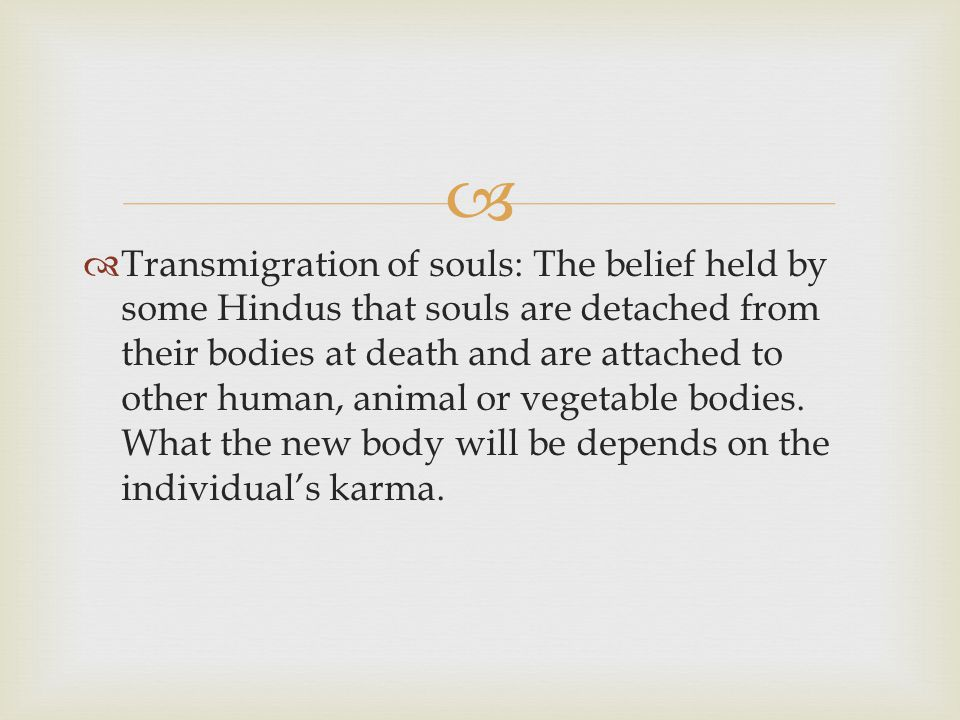   Transmigration of souls: The belief held by some Hindus that souls are detached from their bodies at death and are attached to other human, animal