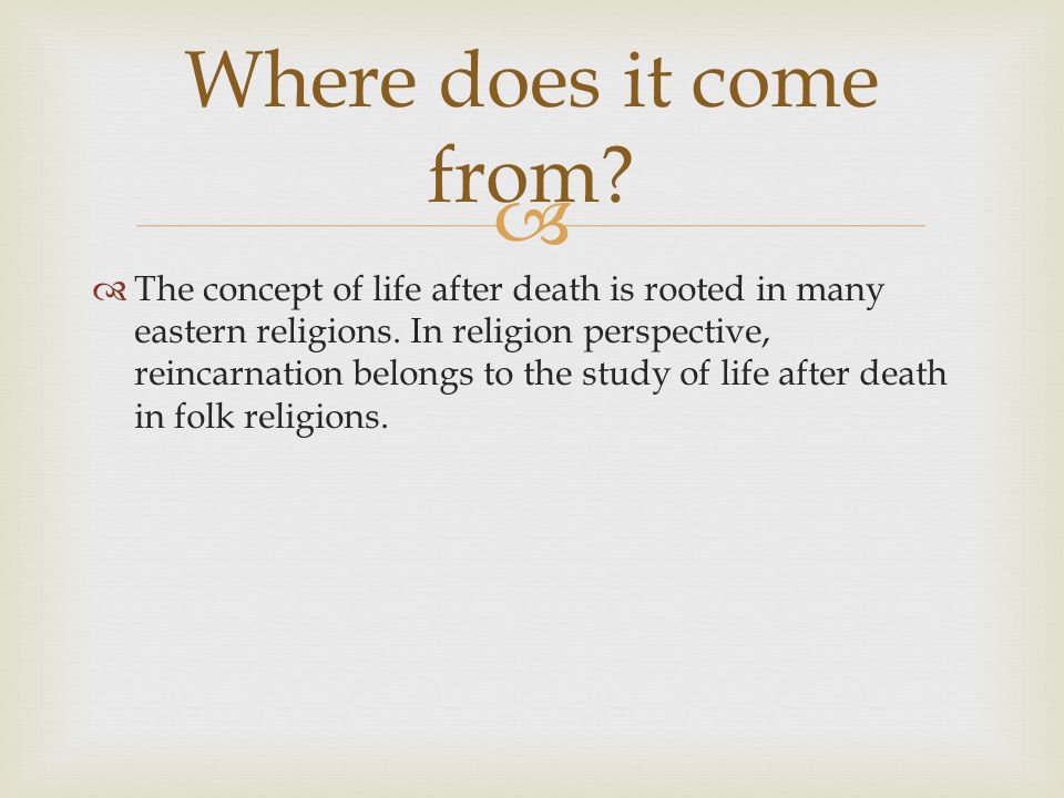   The concept of life after death is rooted in many eastern religions. In religion perspective, reincarnation belongs to the study of life after dea