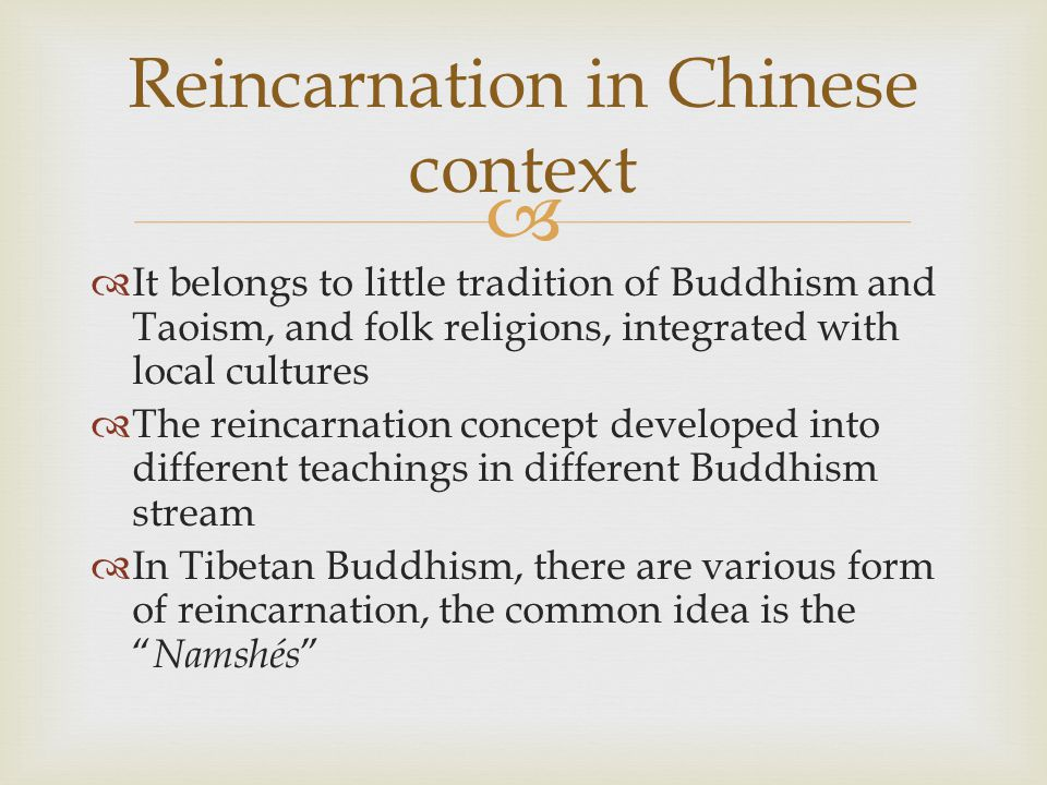   It belongs to little tradition of Buddhism and Taoism, and folk religions, integrated with local cultures  The reincarnation concept developed into different teachings in different Buddhism stream  In Tibetan Buddhism, there are various form of reincarnation, the common idea is the Namshés Reincarnation in Chinese context