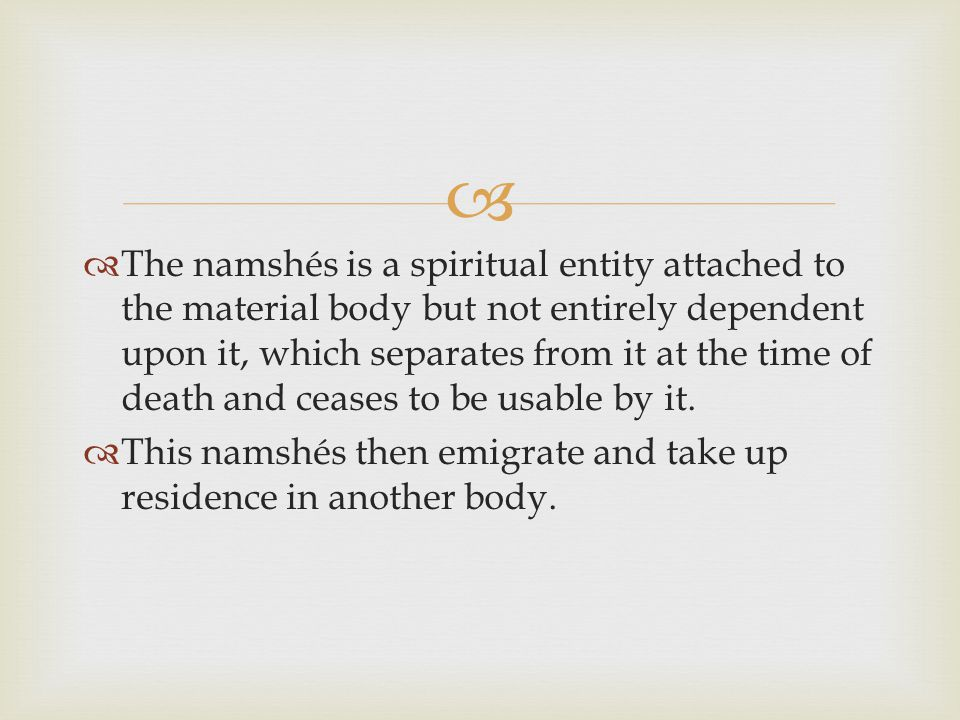   The namshés is a spiritual entity attached to the material body but not entirely dependent upon it, which separates from it at the time of death and ceases to be usable by it.