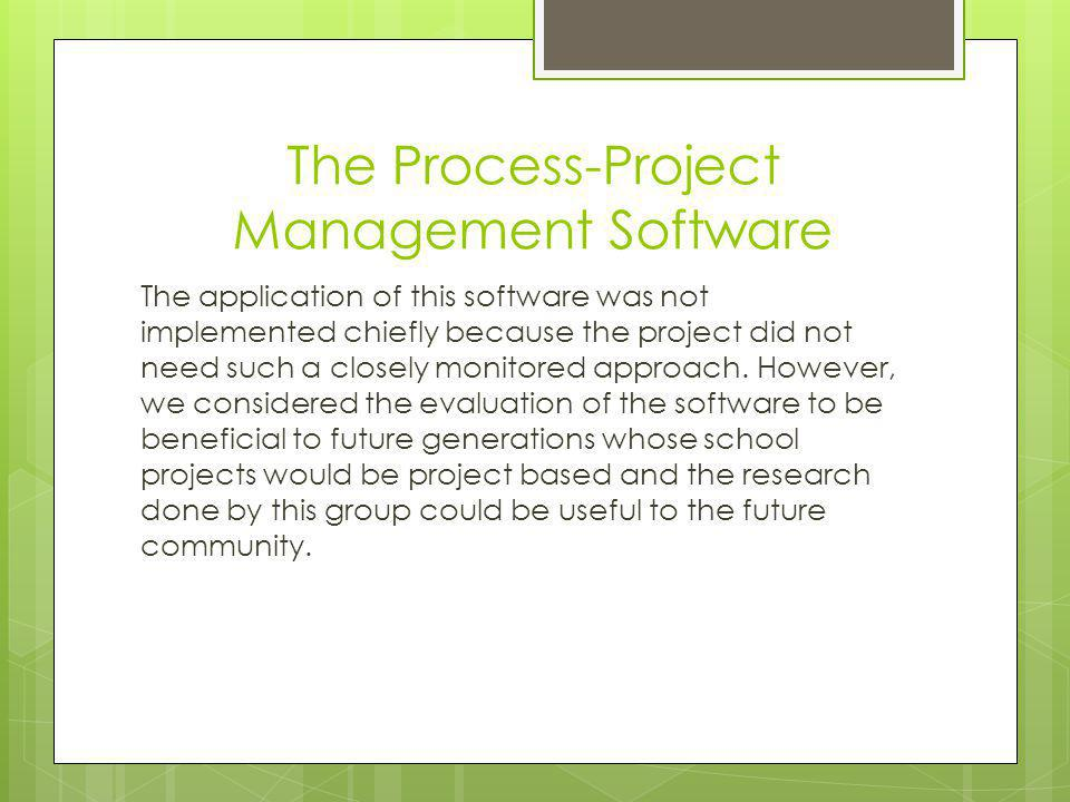 The Process-Project Management Software The application of this software was not implemented chiefly because the project did not need such a closely monitored approach.