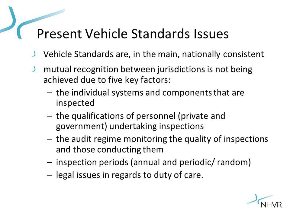 Present Vehicle Standards Issues Vehicle Standards are, in the main, nationally consistent mutual recognition between jurisdictions is not being achieved due to five key factors: –the individual systems and components that are inspected –the qualifications of personnel (private and government) undertaking inspections –the audit regime monitoring the quality of inspections and those conducting them –inspection periods (annual and periodic/ random) –legal issues in regards to duty of care.