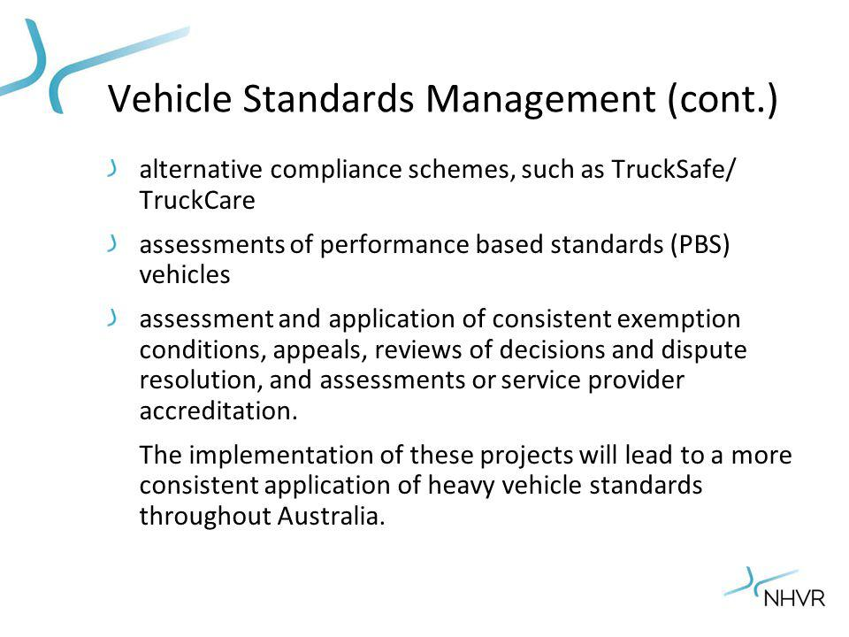 Vehicle Standards Management (cont.) alternative compliance schemes, such as TruckSafe/ TruckCare assessments of performance based standards (PBS) vehicles assessment and application of consistent exemption conditions, appeals, reviews of decisions and dispute resolution, and assessments or service provider accreditation.