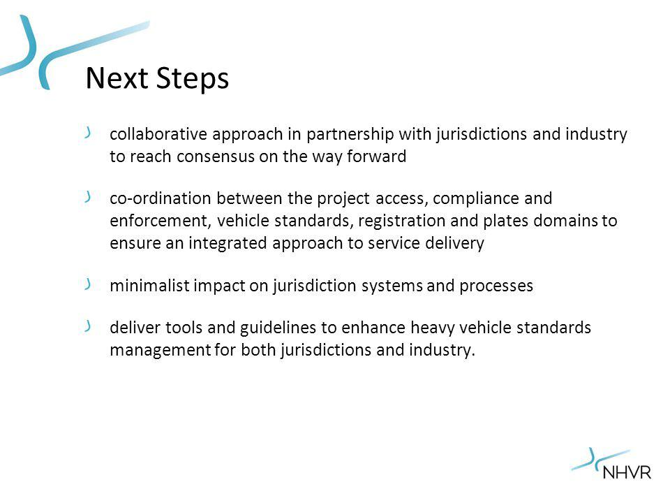 Next Steps collaborative approach in partnership with jurisdictions and industry to reach consensus on the way forward co-ordination between the project access, compliance and enforcement, vehicle standards, registration and plates domains to ensure an integrated approach to service delivery minimalist impact on jurisdiction systems and processes deliver tools and guidelines to enhance heavy vehicle standards management for both jurisdictions and industry.