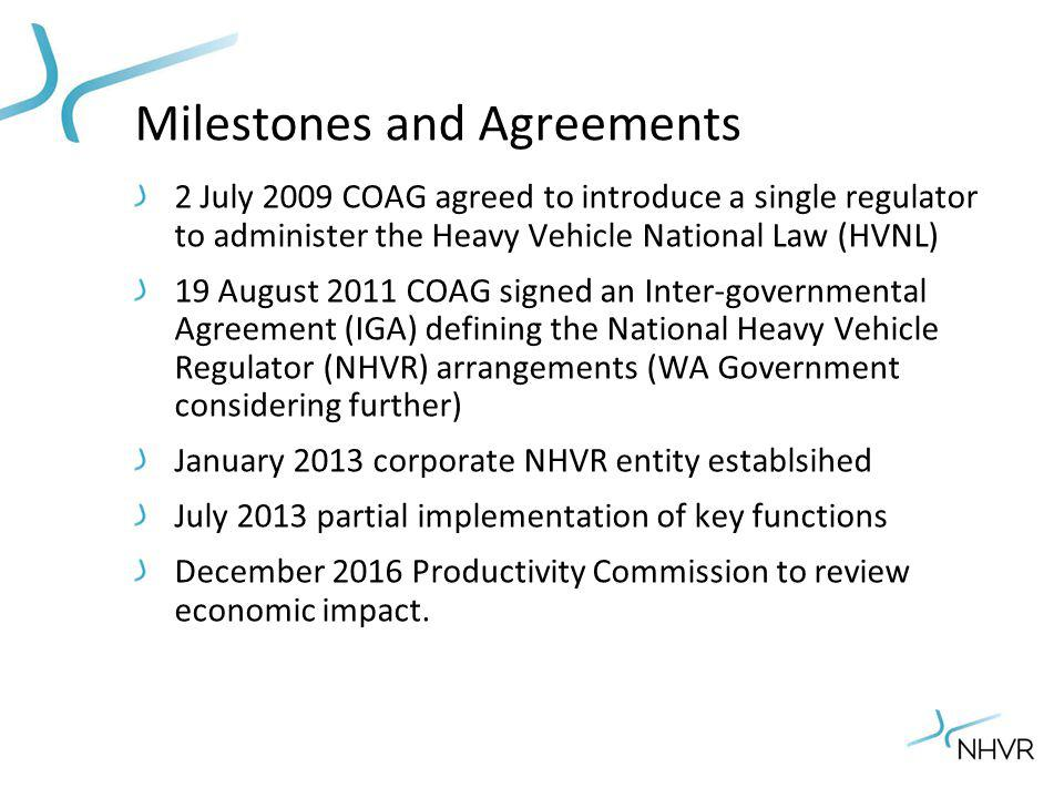 Milestones and Agreements 2 July 2009 COAG agreed to introduce a single regulator to administer the Heavy Vehicle National Law (HVNL) 19 August 2011 COAG signed an Inter-governmental Agreement (IGA) defining the National Heavy Vehicle Regulator (NHVR) arrangements (WA Government considering further) January 2013 corporate NHVR entity establsihed July 2013 partial implementation of key functions December 2016 Productivity Commission to review economic impact.