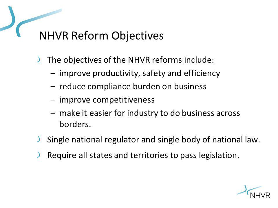 NHVR Reform Objectives The objectives of the NHVR reforms include: –improve productivity, safety and efficiency –reduce compliance burden on business –improve competitiveness –make it easier for industry to do business across borders.