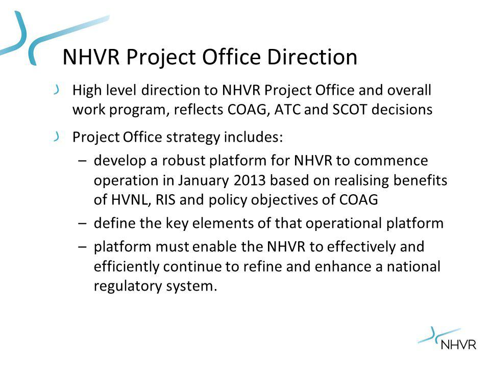 NHVR Project Office Direction High level direction to NHVR Project Office and overall work program, reflects COAG, ATC and SCOT decisions Project Offi