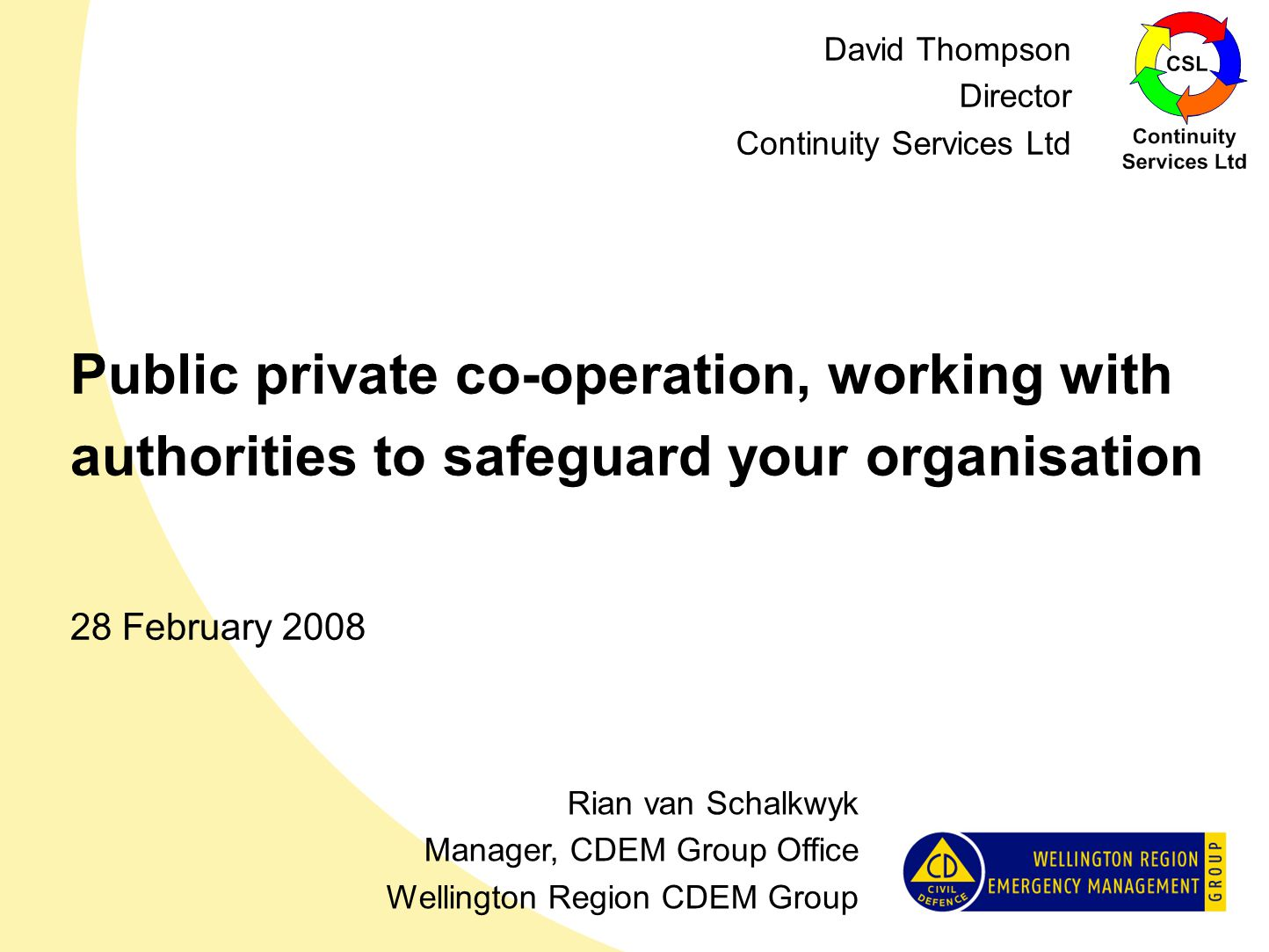 Public private co-operation, working with authorities to safeguard your organisation 28 February 2008 Rian van Schalkwyk Manager, CDEM Group Office Wellington Region CDEM Group David Thompson Director Continuity Services Ltd