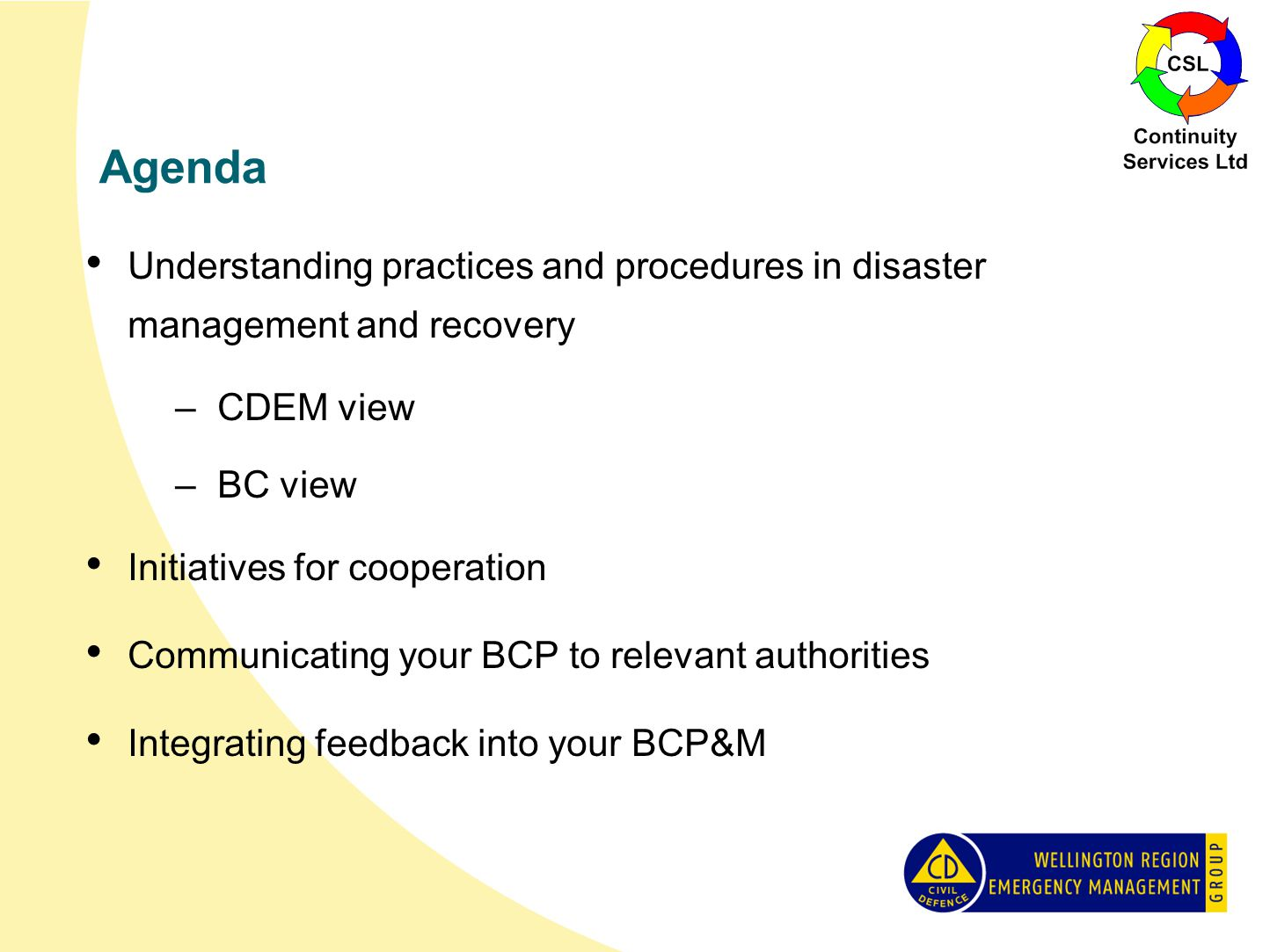 Agenda Understanding practices and procedures in disaster management and recovery –CDEM view –BC view Initiatives for cooperation Communicating your BCP to relevant authorities Integrating feedback into your BCP&M